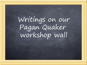 Writings on our Pagan Quaker workshop wall